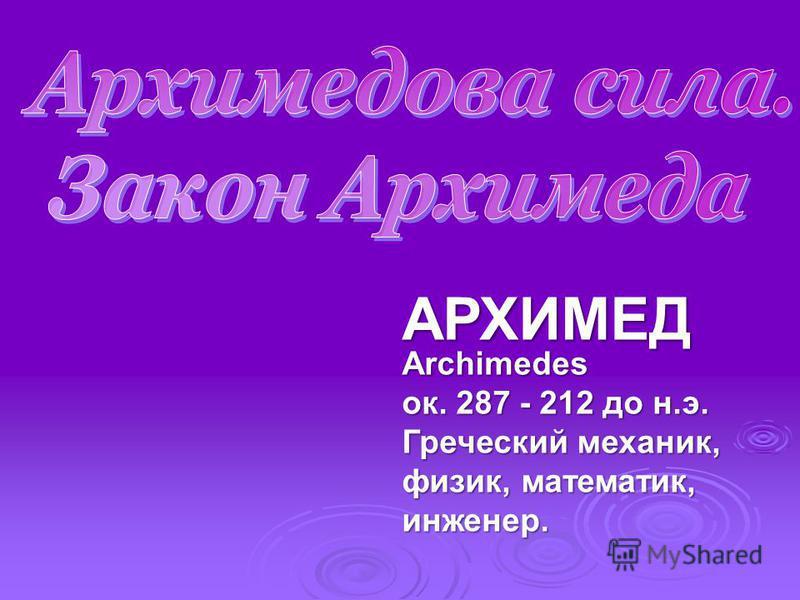 АРХИМЕД Archimedes ок. 287 - 212 до н.э. Греческий механик, физик, математик, инженер.