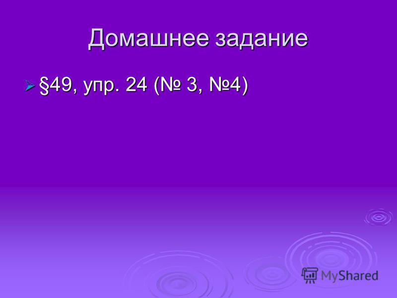 Домашнее задание §49, упр. 24 ( 3, 4) §49, упр. 24 ( 3, 4)
