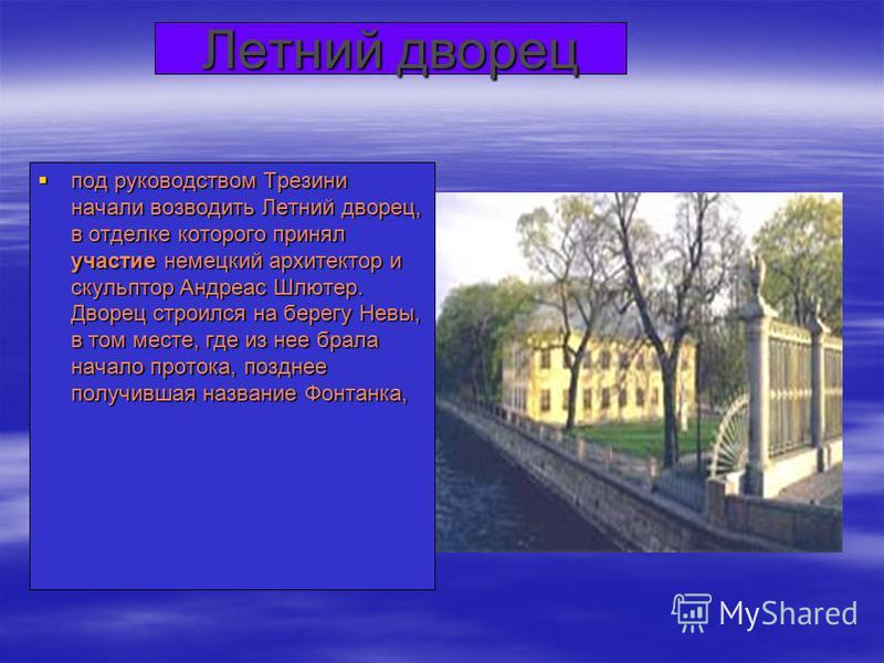 Летний дворец под руководством Трезини начали возводить Летний дворец, в отделке которого принял участие немецкий архитектор и скульптор Андреас Шлютер. Дворец строился на берегу Невы, в том месте, где из нее брала начало протока, позднее получившая