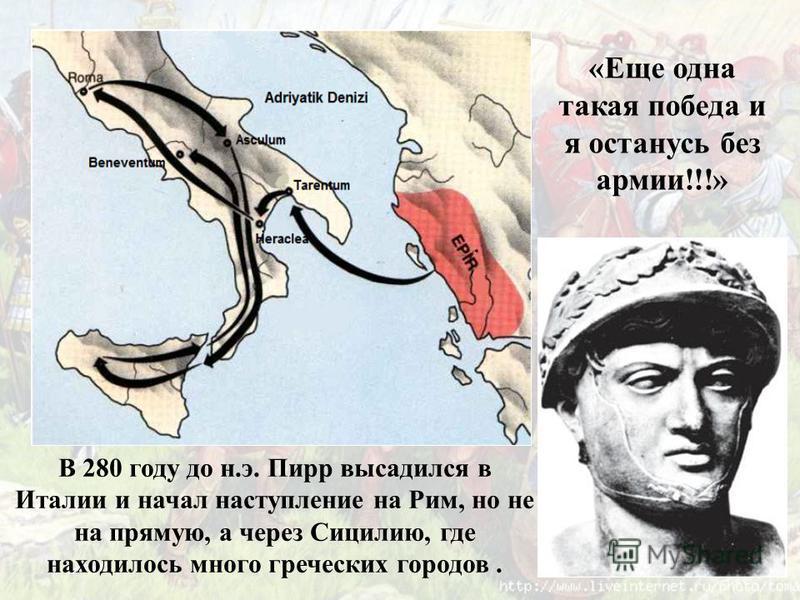 «Еще одна такая победа и я останусь без армии!!!» В 280 году до н.э. Пирр высадился в Италии и начал наступление на Рим, но не на прямую, а через Сицилию, где находилось много греческих городов.