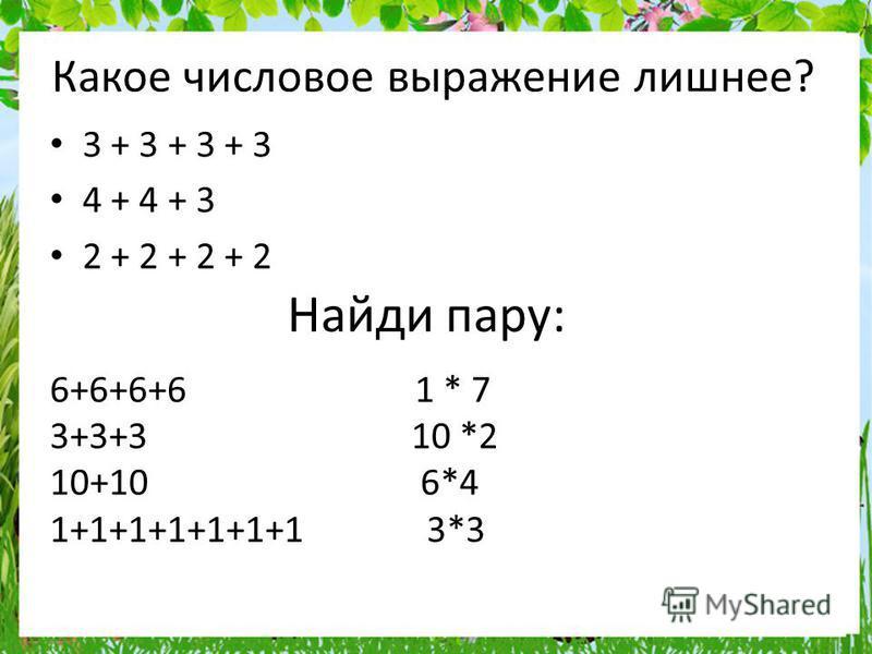 Найди пару: 3 + 3 + 3 + 3 4 + 4 + 3 2 + 2 + 2 + 2 Какое числовое выражение лишнее? 6+6+6+6 1 * 7 3+3+3 10 *2 10+10 6*4 1+1+1+1+1+1+1 3*3