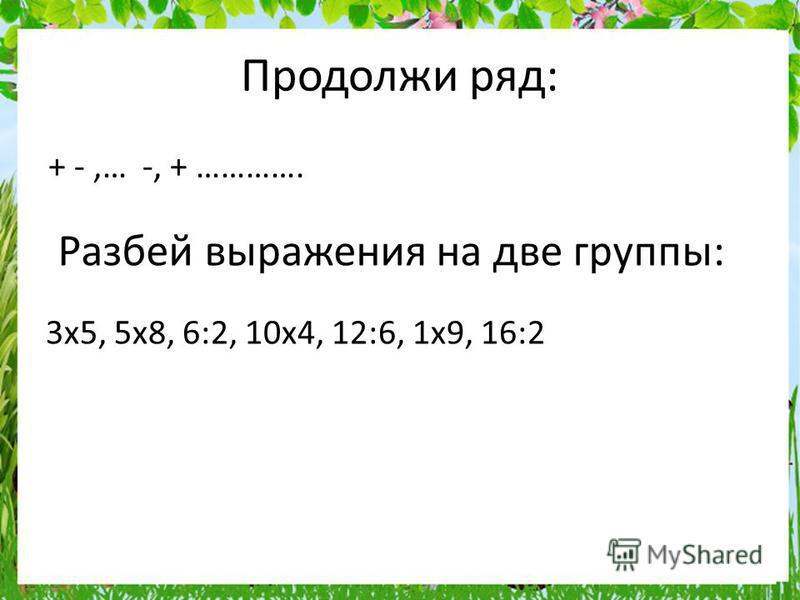 Продолжи ряд: + -,… -, + …………. Разбей выражения на две группы: 3x5, 5x8, 6:2, 10x4, 12:6, 1x9, 16:2