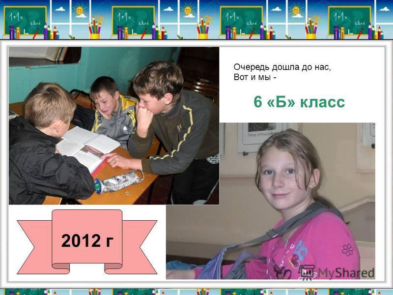 6 «Б» класс Очередь дошла до нас, Вот и мы - 2012 г