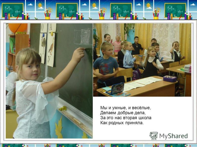 Мы и умные, и весёлые, Делаем добрые дела, За это нас вторая школа Как родных приняла.
