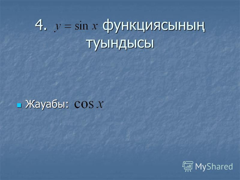 4. функциясының туындысы Жауабы: Жауабы: