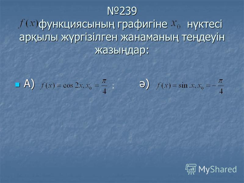 239 функциясының графигіне нүктесі арқылы жүргізілген жанаманың теңдеуін жазыңдар: 239 функциясының графигіне нүктесі арқылы жүргізілген жанаманың теңдеуін жазыңдар: А) ә) А) ә) ;