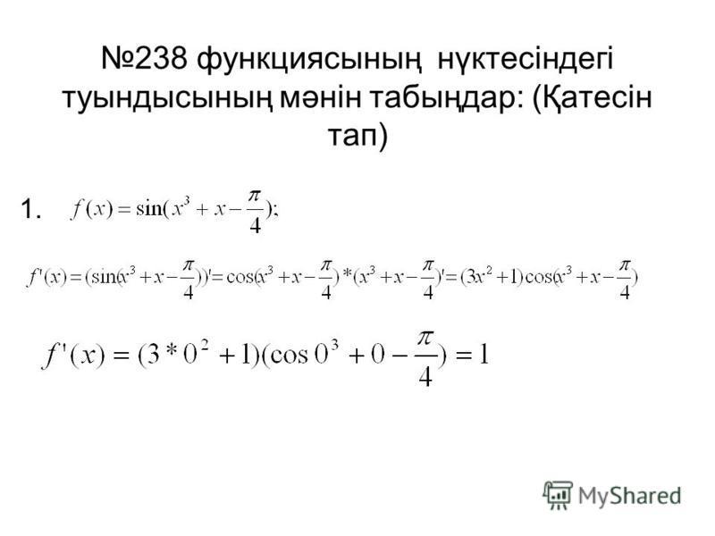 238 функциясының нүктесіндегі туындысының мәнін табыңдар: (Қатесін тап) 1.