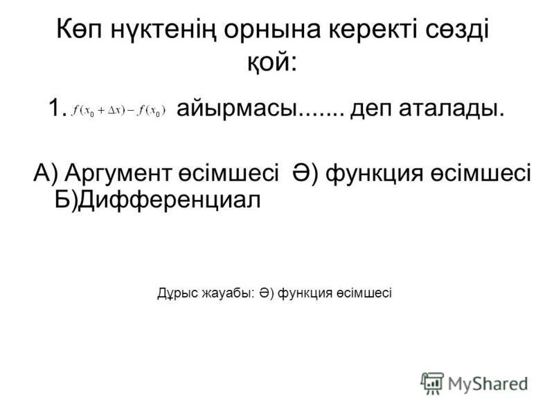 Көп нүктенің орнына керекті сөзді қой: 1. айырмасы....... деп аталады. А) Аргумент өсімшесі Ә) функция өсімшесі Б)Дифференциал Дұрыс жауабы: Ә) функция өсімшесі