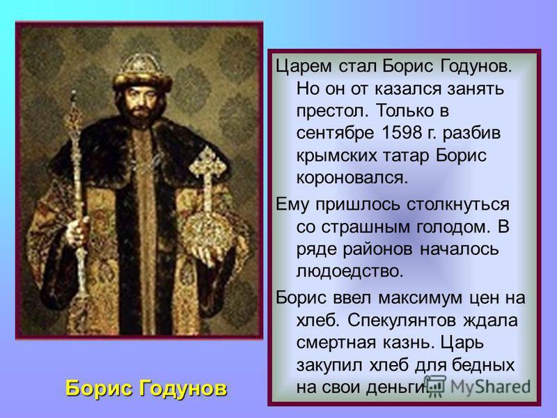 Борис Годунов Царем стал Борис Годунов. Но он от казался занять престол. Только в сентябре 1598 г. разбив крымских татар Борис короновался. Ему пришлось столкнуться со страшным голодом. В ряде районов началось людоедство. Борис ввел максимум цен на х