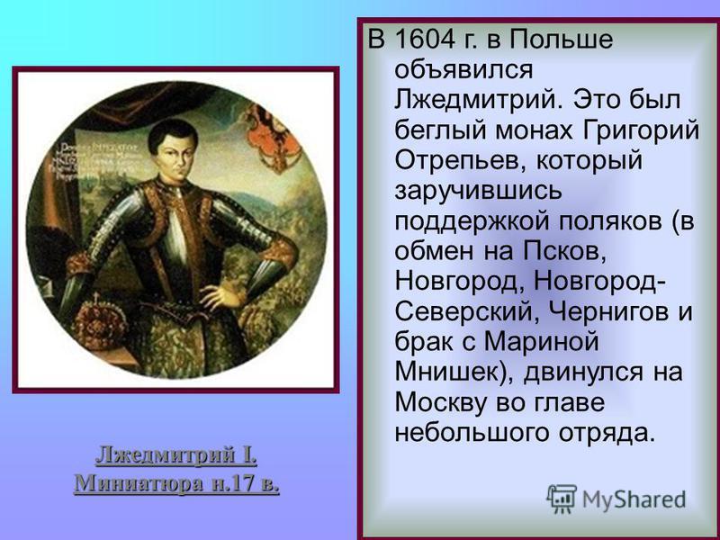 Лжедмитрий I. Миниатюра н.17 в. В 1604 г. в Польше объявился Лжедмитрий. Это был беглый монах Григорий Отрепьев, который заручившись поддержкой поляков (в обмен на Псков, Новгород, Новгород- Северский, Чернигов и брак с Мариной Мнишек), двинулся на М