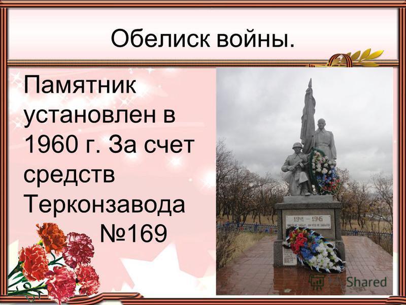 Памятник установлен в 1960 г. За счет средств Терконзавода 169 Обелиск войны.