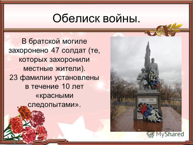 В братской могиле захоронено 47 солдат (те, которых захоронили местные жители). 23 фамилии установлены в течение 10 лет «красными следопытами». Обелиск войны.