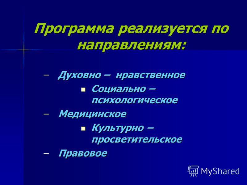 Программа реализуется по направлениям: –Духовно – нравственное Социально – психологическое Социально – психологическое –Медицинское Культурно – просветительское Культурно – просветительское –Правовое