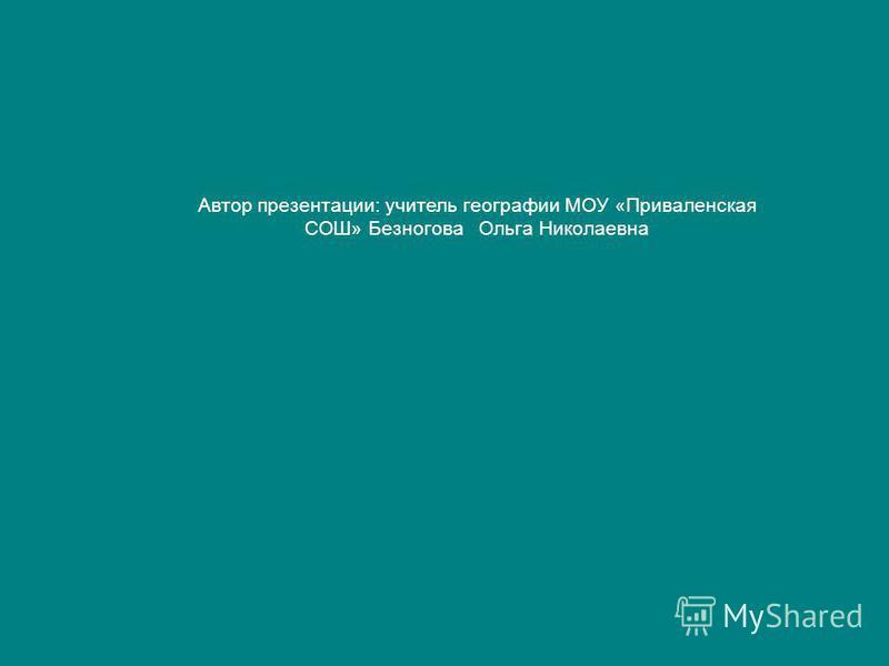 Автор презентации: учитель географии МОУ «Приваленская СОШ» Безногова Ольга Николаевна