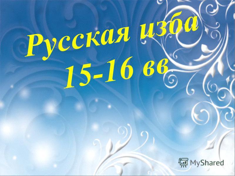 Русская изба 15-16 вв.