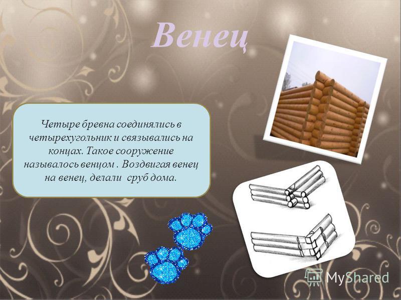 Венец Четыре бревна соединялись в четырехугольник и связывались на концах. Такое сооружение называлось венцом. Воздвигая венец на венец, делали сруб дома.