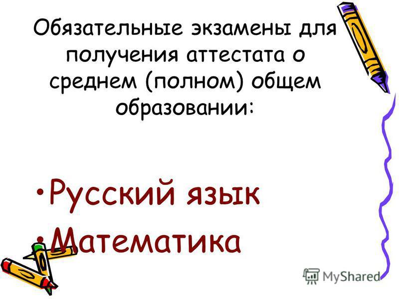 Обязательные экзамены для получения аттестата о среднем (полном) общем образовании: Русский язык Математика