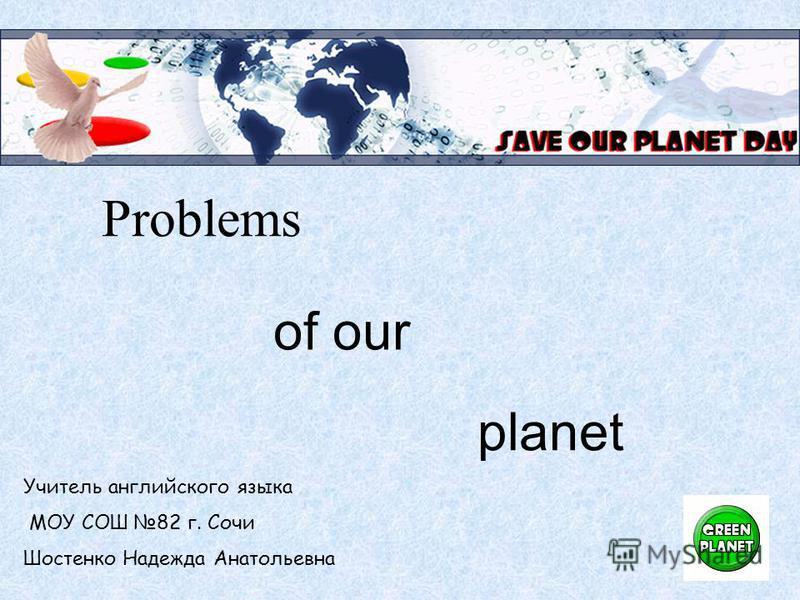 Problems of our planet Учитель английского языка МОУ СОШ 82 г. Сочи Шостенко Надежда Анатольевна