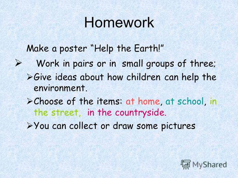 Homework Make a poster Help the Earth! Work in pairs or in small groups of three; Give ideas about how children can help the environment. Choose of the items: at home, at school, in the street, in the countryside. You can collect or draw some picture