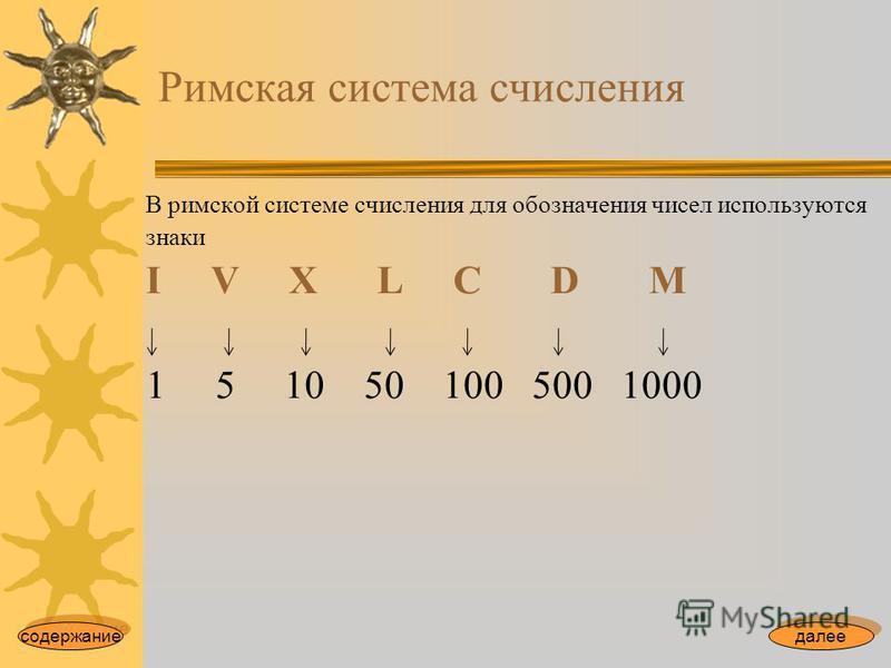 Римская система счисления В римской системе счисления для обозначения чисел используются знаки I V X L С D M 1 5 10 50 100 500 1000 содержание далее