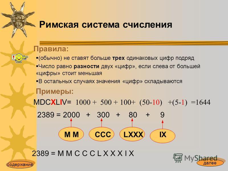 Римская система счисления Правила: (обычно) не ставят больше трех одинаковых цифр подряд Число равно разности двух «цифр», если слева от большей «цифры» стоит меньшая В остальных случаях значения «цифр» складываются Примеры: MDCXLIV= 2389 = 2000 + 30