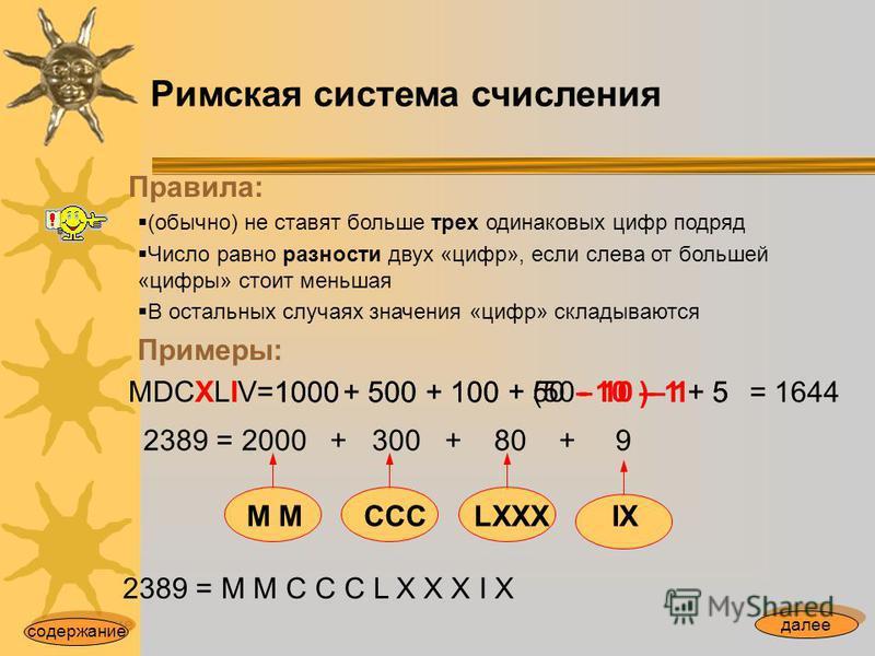 Римская система счисления Правила: (обычно) не ставят больше трех одинаковых цифр подряд Число равно разности двух «цифр», если слева от большей «цифры» стоит меньшая В остальных случаях значения «цифр» складываются Примеры: MDCXLIV= 1000+ 500+ 100 -