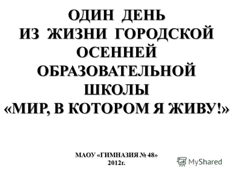 ОДИН ДЕНЬ ИЗ ЖИЗНИ ГОРОДСКОЙ ОСЕННЕЙ ОБРАЗОВАТЕЛЬНОЙ ШКОЛЫ «МИР, В КОТОРОМ Я ЖИВУ!» МАОУ «ГИМНАЗИЯ 48» 2012 г.