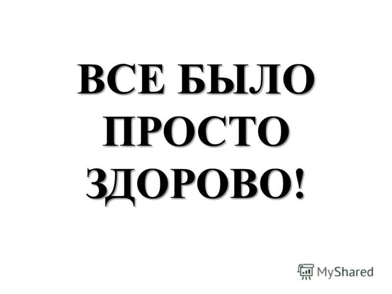 ВСЕ БЫЛО ПРОСТО ЗДОРОВО!
