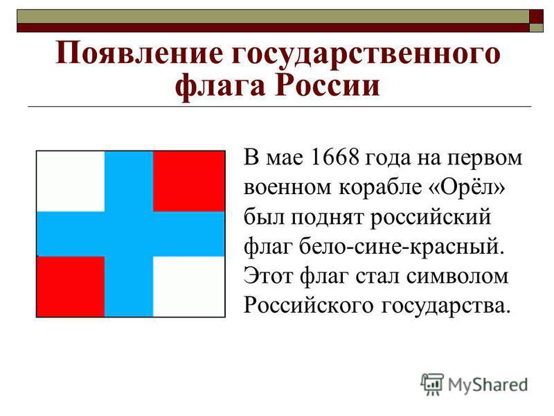 Появление государственного флага России В мае 1668 года на первом военном корабле «Орёл» был поднят российский флаг бело-сине-красный. Этот флаг стал символом Российского государства.