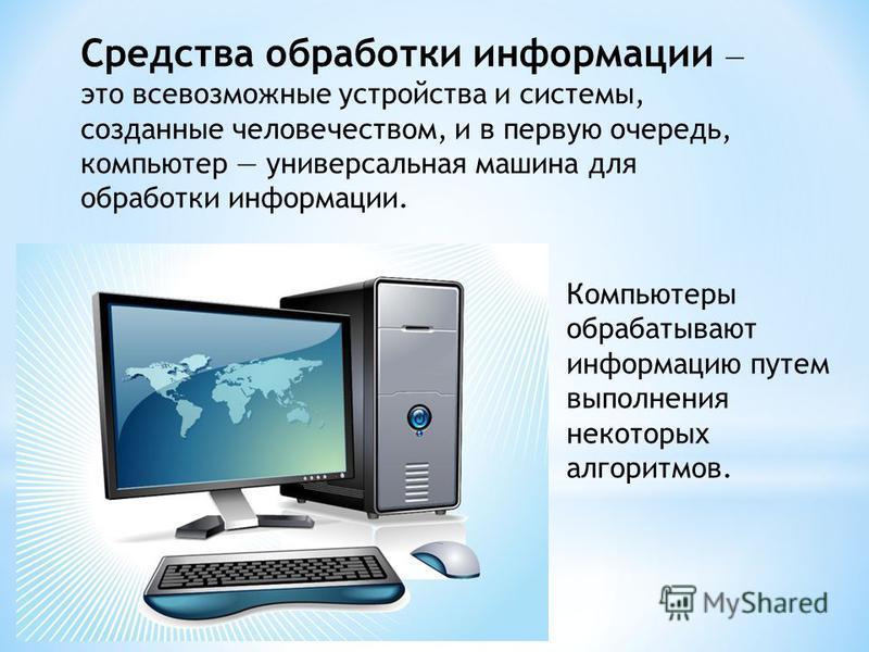 Средства обработки информации это всевозможные устройства и системы, созданные человечеством, и в первую очередь, компьютер универсальная машина для обработки информации. Компьютеры обрабатывают информацию путем выполнения некоторых алгоритмов.