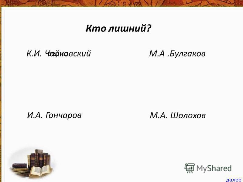 Кто лишний? К.И. ЧайковскийМ.А.Булгаков И.А. Гончаров М.А. Шолохов далее верно