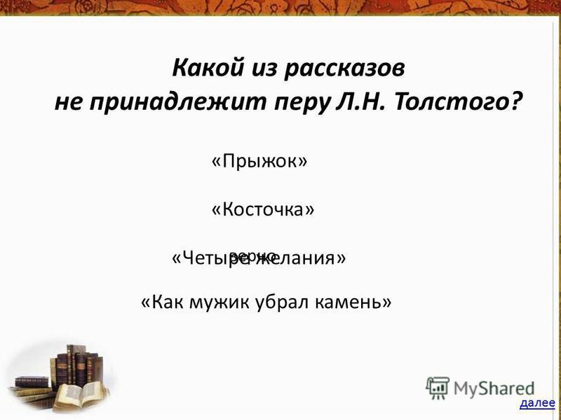 Какой из рассказов не принадлежит перу Л.Н. Толстого? «Прыжок» «Косточка» «Как мужик убрал камень» «Четыре желания» далее верно
