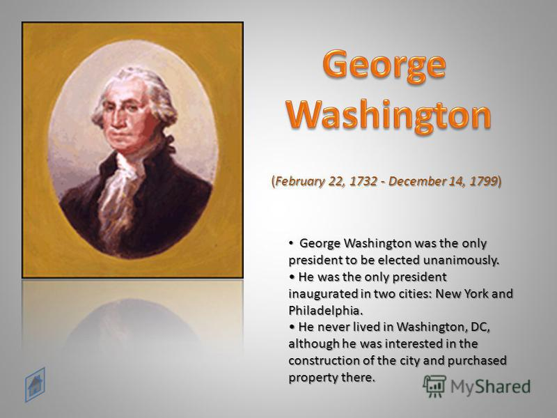 (February 22, 1732 - December 14, 1799) George Washington was the only president to be elected unanimously. He was the only president inaugurated in two cities: New York and Philadelphia. He never lived in Washington, DC, although he was interested i