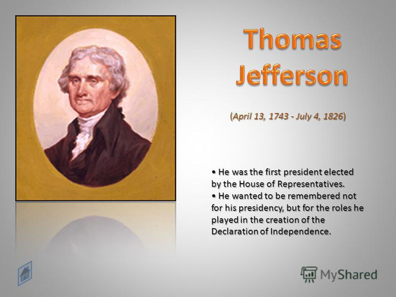 He was the first president elected by the House of Representatives. He wanted to be remembered not for his presidency, but for the roles he played in the creation of the Declaration of Independence. He was the first president elected by the House of