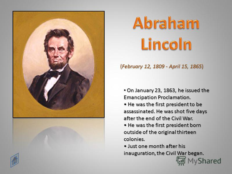 (February 12, 1809 - April 15, 1865) On January 23, 1863, he issued the Emancipation Proclamation. He was the first president to be assassinated. He was shot five days after the end of the Civil War. He was the first president born outside of the ori