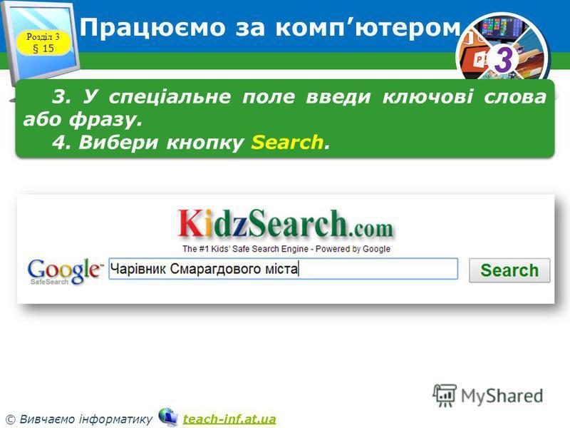 33 © Вивчаємо інформатику teach-inf.at.uateach-inf.at.ua Працюємо за компютером Розділ 3 § 15 3. У спеціальне поле введи ключові слова або фразу. 4. Вибери кнопку Search. 3. У спеціальне поле введи ключові слова або фразу. 4. Вибери кнопку Search.