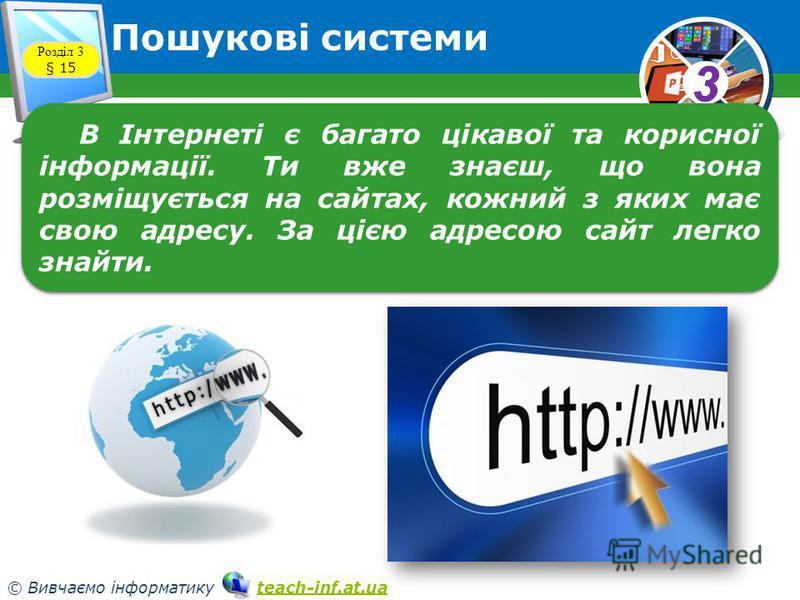 33 © Вивчаємо інформатику teach-inf.at.uateach-inf.at.ua Пошукові системи Розділ 3 § 15 В Інтернеті є багато цікавої та корисної інформації. Ти вже знаєш, що вона розміщується на сайтах, кожний з яких має свою адресу. За цією адресою сайт легко знайт