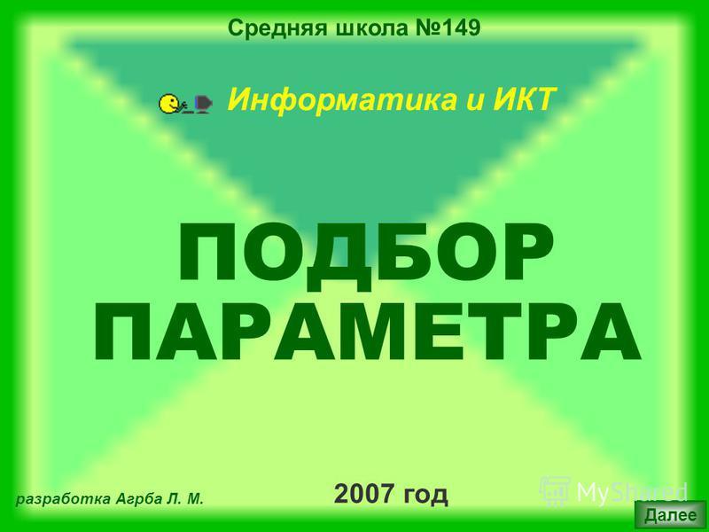 Средняя школа 149 2007 год разработка Агрба Л. М. Далее Информатика и ИКТ ПОДБОР ПАРАМЕТРА