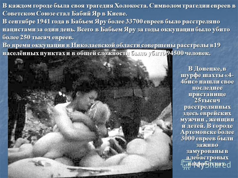 В Донецке, в шурфе шахты «4- 4 бис» нашли свое последнее пристанище 25 тысяч расстрелянных здесь еврейских мужчин, женщин и детей. В городе Артемовске более 3000 евреев были заживо замурованы в алебастровых выработках. В каждом городе была своя траге