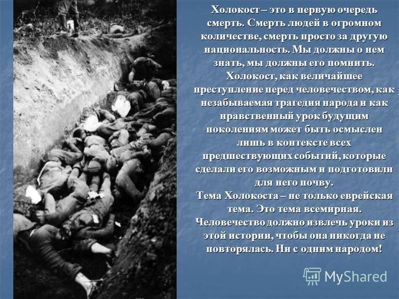 Холокост – это в первую очередь смерть. Смерть людей в огромном количестве, смерть просто за другую национальность. Мы должны о нем знать, мы должны его помнить. Холокост, как величайшее преступление перед человечеством, как незабываемая трагедия нар