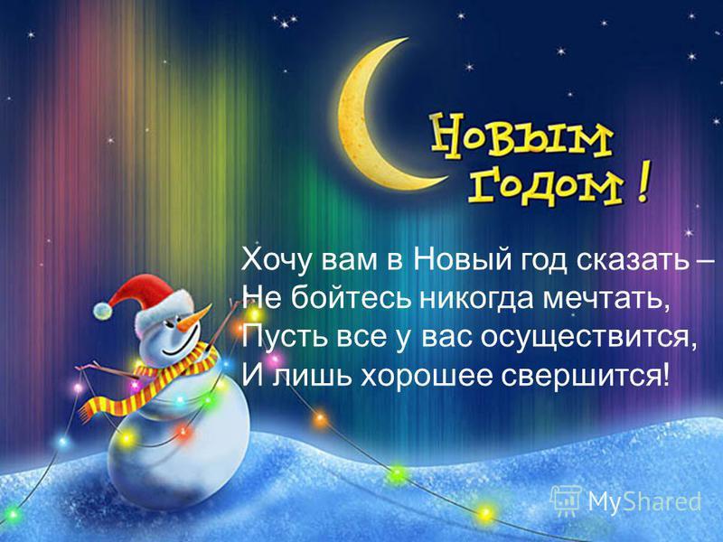 Хочу вам в Новый год сказать – Не бойтесь никогда мечтать, Пусть все у вас осуществится, И лишь хорошее свершится!