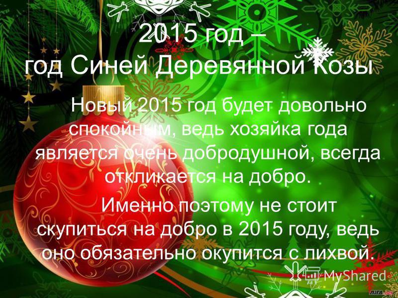 2015 год – год Синей Деревянной Козы Новый 2015 год будет довольно спокойным, ведь хозяйка года является очень добродушной, всегда откликается на добро. Именно поэтому не стоит скупиться на добро в 2015 году, ведь оно обязательно окупится с лихвой.