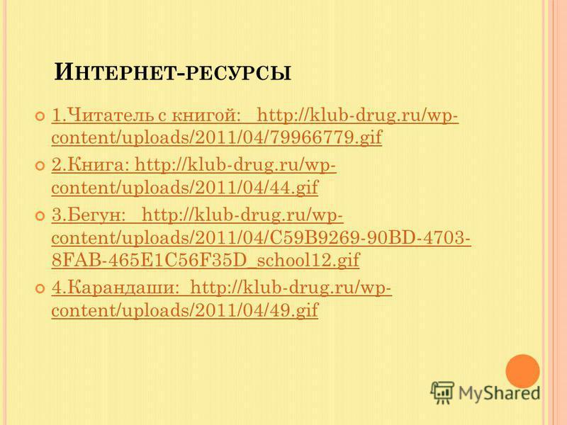 И НТЕРНЕТ - РЕСУРСЫ 1. Читатель с книгой: http://klub-drug.ru/wp- content/uploads/2011/04/79966779. gif 1. Читатель с книгой: http://klub-drug.ru/wp- content/uploads/2011/04/79966779. gif 2.Книга: http://klub-drug.ru/wp- content/uploads/2011/04/44. g