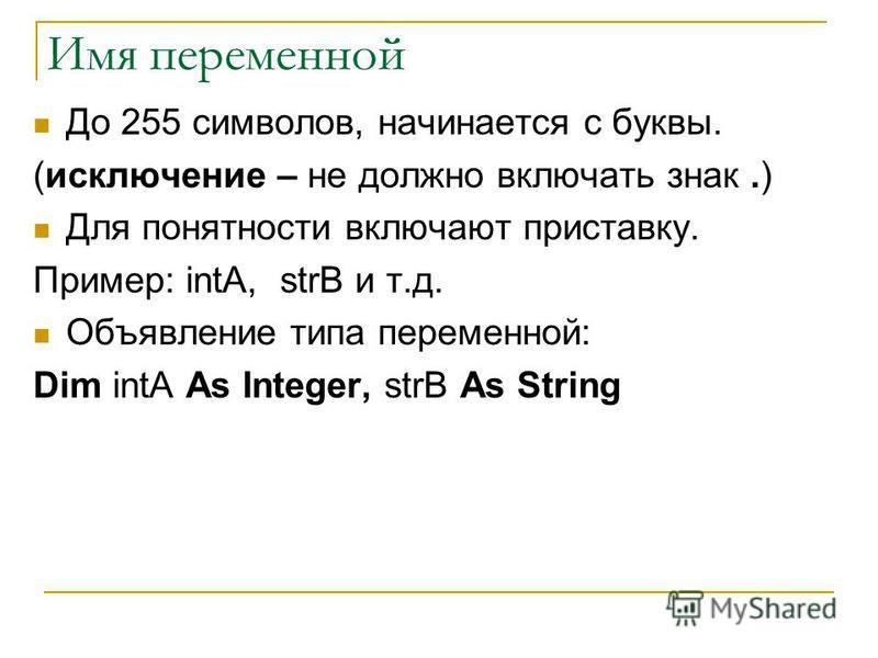 Имя переменной До 255 символов, начинается с буквы. (исключение – не должно включать знак.) Для понятности включают приставку. Пример: intA, strB и т.д. Объявление типа переменной: Dim intA As Integer, strB As String