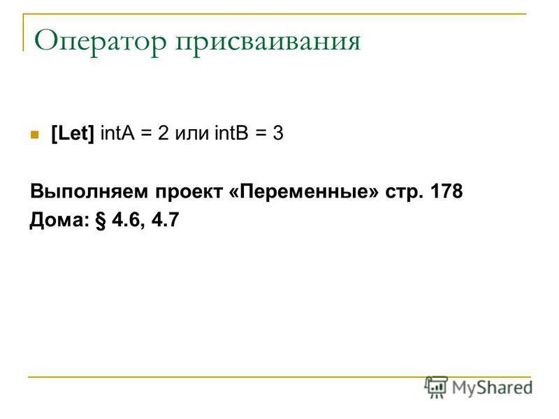 Оператор присваивания [Let] intA = 2 или intB = 3 Выполняем проект «Переменные» стр. 178 Дома: § 4.6, 4.7