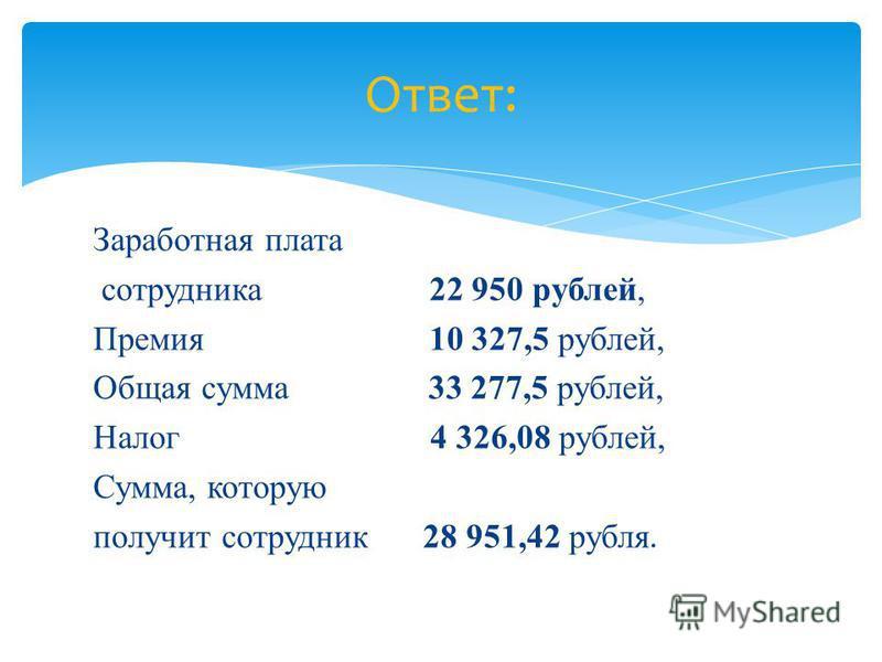 Заработная плата сотрудника 22 950 рублей, Премия 10 327,5 рублей, Общая сумма 33 277,5 рублей, Налог 4 326,08 рублей, Сумма, которую получит сотрудник 28 951,42 рубля. Ответ: