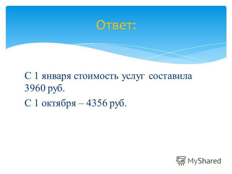 С 1 января стоимость услуг составила 3960 руб. С 1 октября – 4356 руб. Ответ:
