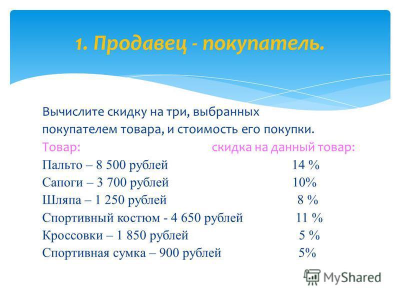 Вычислите скидку на три, выбранных покупателем товара, и стоимость его покупки. Товар: скидка на данный товар: Пальто – 8 500 рублей 14 % Сапоги – 3 700 рублей 10% Шляпа – 1 250 рублей 8 % Спортивный костюм - 4 650 рублей 11 % Кроссовки – 1 850 рубле