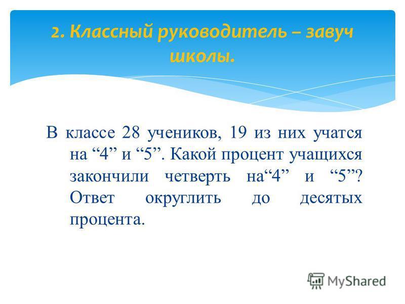 В классе 28 учеников, 19 из них учатся на 4 и 5. Какой процент учащихся закончили четверть на 4 и 5? Ответ округлить до десятых процента. 2. Классный руководитель – завуч школы.