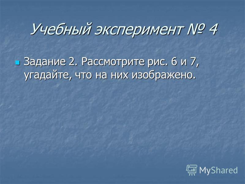Учебный эксперимент 4 Задание 2. Рассмотрите рис. 6 и 7, угадайте, что на них изображено. Задание 2. Рассмотрите рис. 6 и 7, угадайте, что на них изображено.